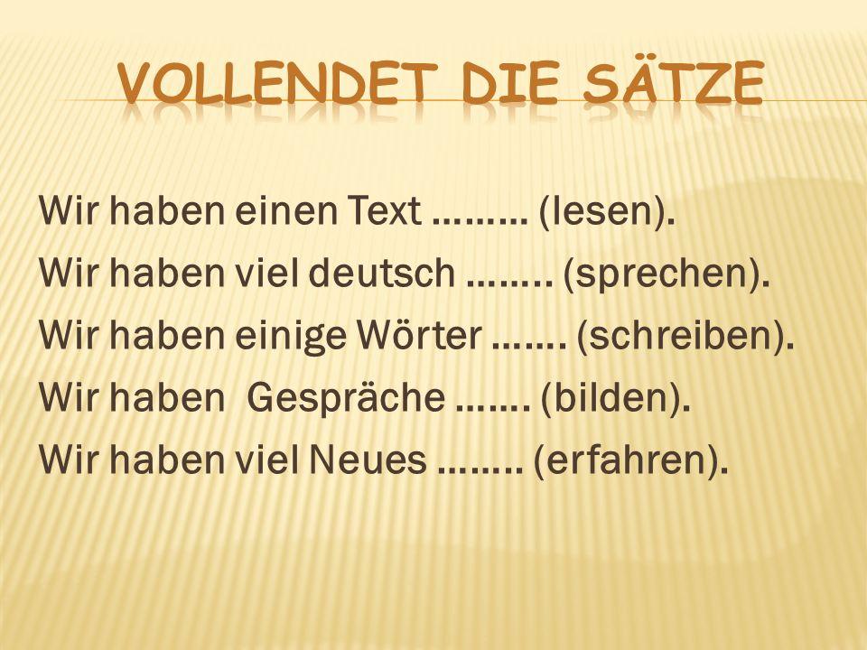 Wir haben einen Text ……… (lesen). Wir haben viel deutsch …….. (sprechen). Wir haben einige Wörter ……. (schreiben). Wir haben Gespräche ……. (bilden). W
