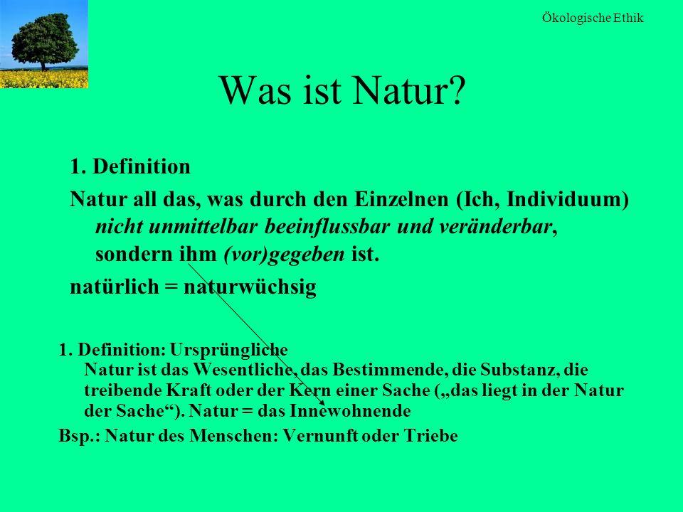 Ökologische Ethik Was ist Natur? 1. Definition: Ursprüngliche Natur ist das Wesentliche, das Bestimmende, die Substanz, die treibende Kraft oder der K