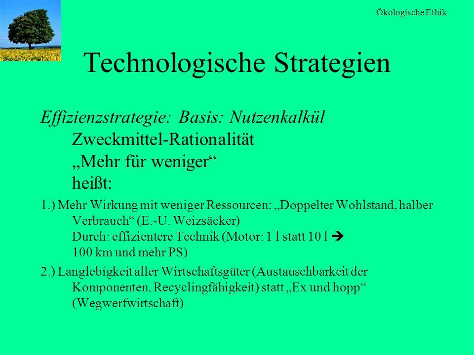 Ökologische Ethik Technologische Strategien Effizienzstrategie: Basis: Nutzenkalkül Zweckmittel-Rationalität Mehr für weniger heißt: 1.) Mehr Wirkung
