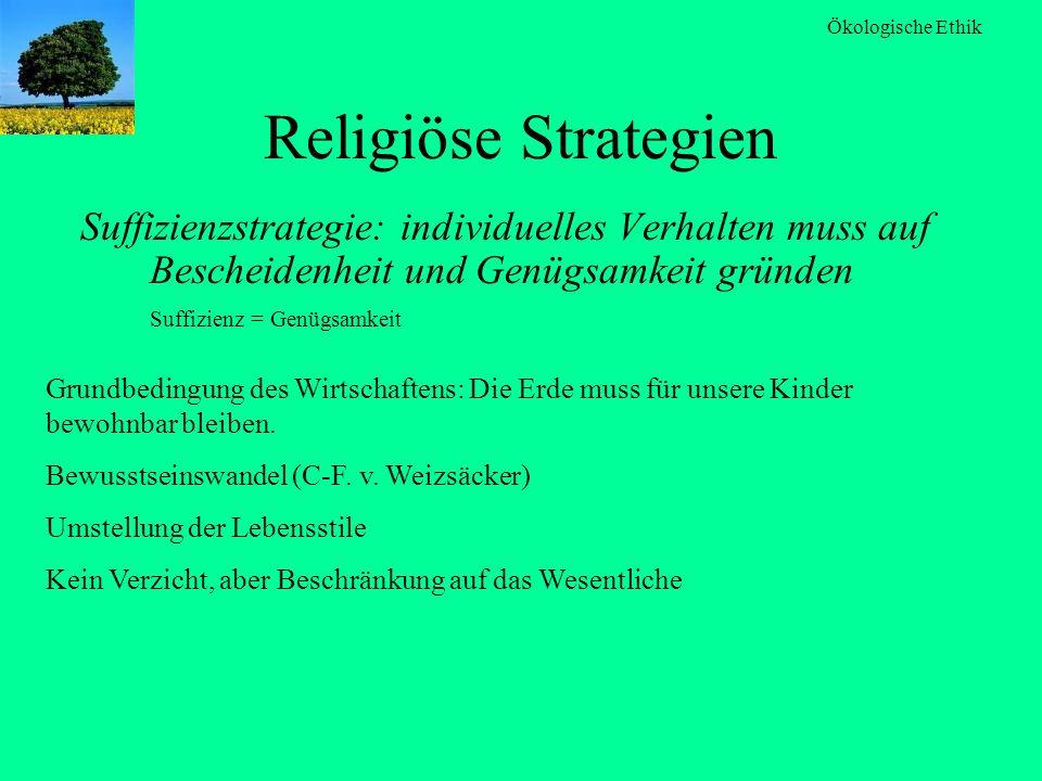 Ökologische Ethik Religiöse Strategien Suffizienzstrategie: individuelles Verhalten muss auf Bescheidenheit und Genügsamkeit gründen Suffizienz = Genü