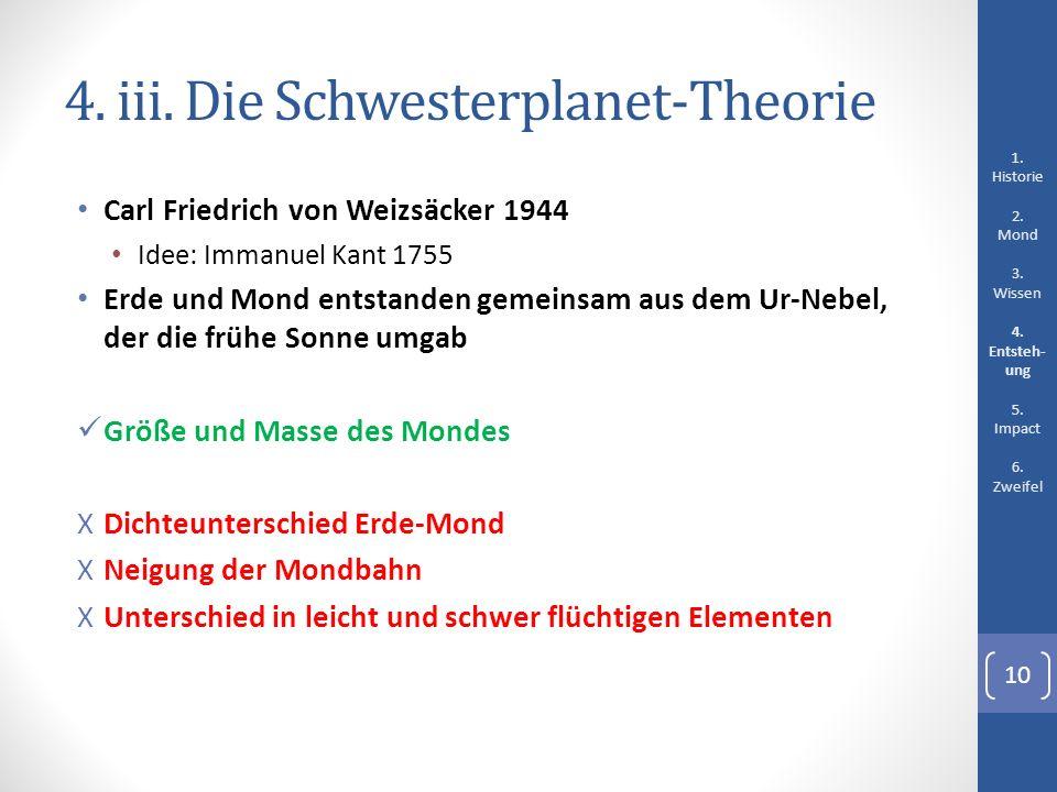 4. iii. Die Schwesterplanet-Theorie Carl Friedrich von Weizsäcker 1944 Idee: Immanuel Kant 1755 Erde und Mond entstanden gemeinsam aus dem Ur-Nebel, d