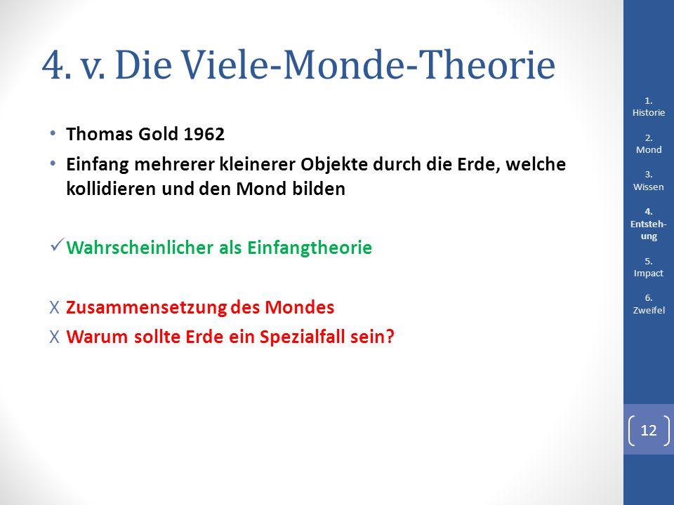 4. v. Die Viele-Monde-Theorie Thomas Gold 1962 Einfang mehrerer kleinerer Objekte durch die Erde, welche kollidieren und den Mond bilden Wahrscheinlic