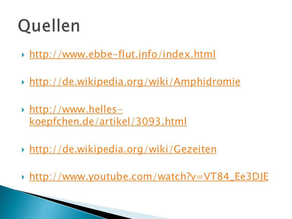 http://www.ebbe-flut.info/index.html http://de.wikipedia.org/wiki/Amphidromie http://www.helles- koepfchen.de/artikel/3093.html http://www.helles- koepfchen.de/artikel/3093.html http://de.wikipedia.org/wiki/Gezeiten http://www.youtube.com/watch?v=VT84_Ee3DJE
