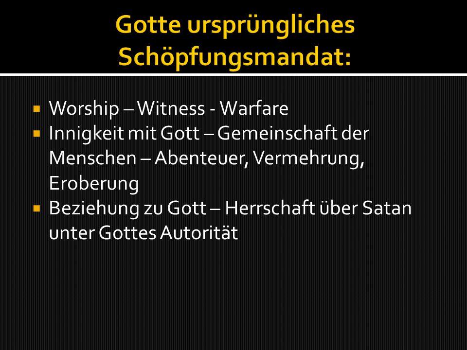 Worship – Witness - Warfare Innigkeit mit Gott – Gemeinschaft der Menschen – Abenteuer, Vermehrung, Eroberung Beziehung zu Gott – Herrschaft über Satan unter Gottes Autorität