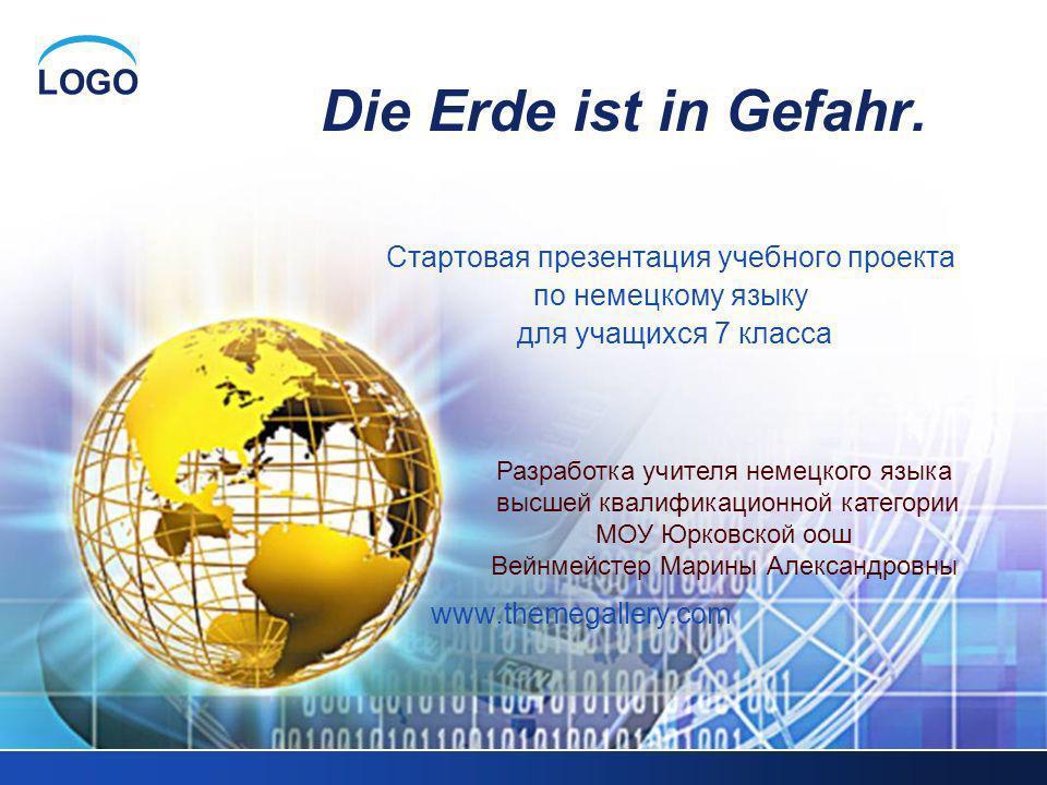 LOGO Die Erde ist in Gefahr. Стартовая презентация учебного проекта по немецкому языку для учащихся 7 класса Разработка учителя немецкого языка высшей