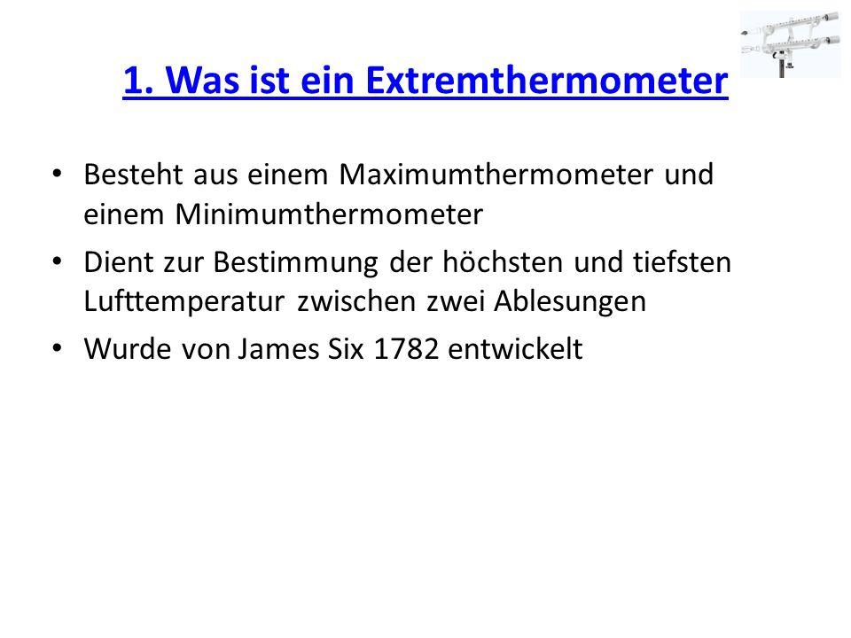 1. Was ist ein Extremthermometer Besteht aus einem Maximumthermometer und einem Minimumthermometer Dient zur Bestimmung der höchsten und tiefsten Luft