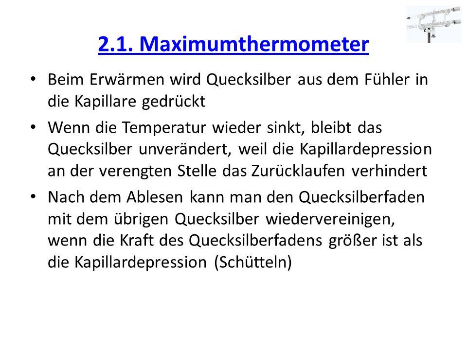 2.1. Maximumthermometer Beim Erwärmen wird Quecksilber aus dem Fühler in die Kapillare gedrückt Wenn die Temperatur wieder sinkt, bleibt das Quecksilb