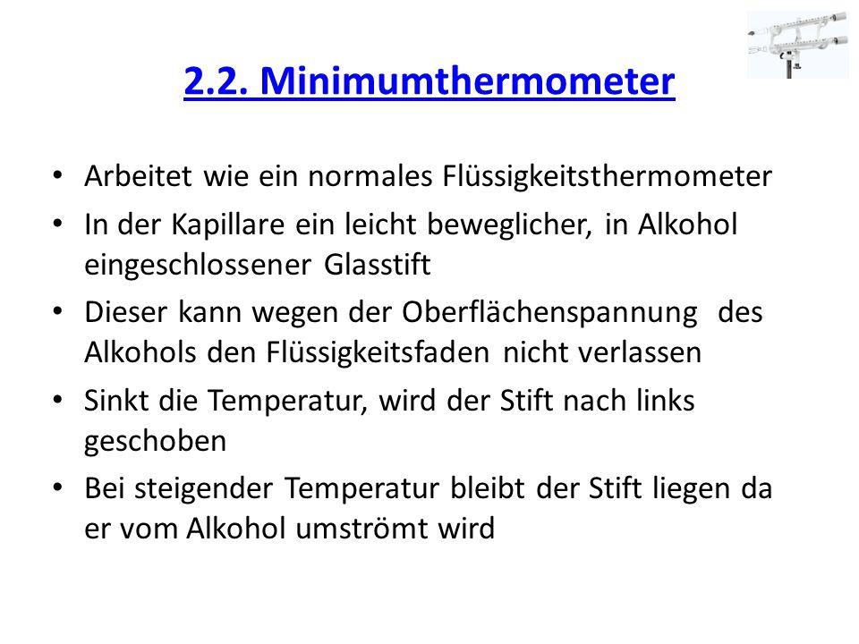 2.2. Minimumthermometer Arbeitet wie ein normales Flüssigkeitsthermometer In der Kapillare ein leicht beweglicher, in Alkohol eingeschlossener Glassti