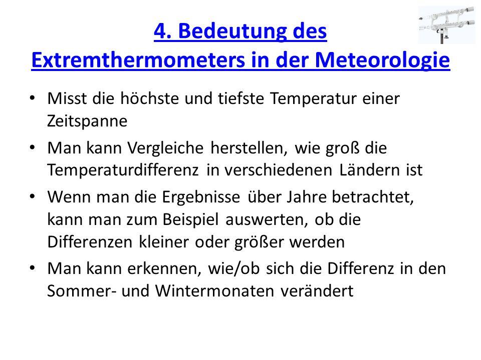 4. Bedeutung des Extremthermometers in der Meteorologie Misst die höchste und tiefste Temperatur einer Zeitspanne Man kann Vergleiche herstellen, wie