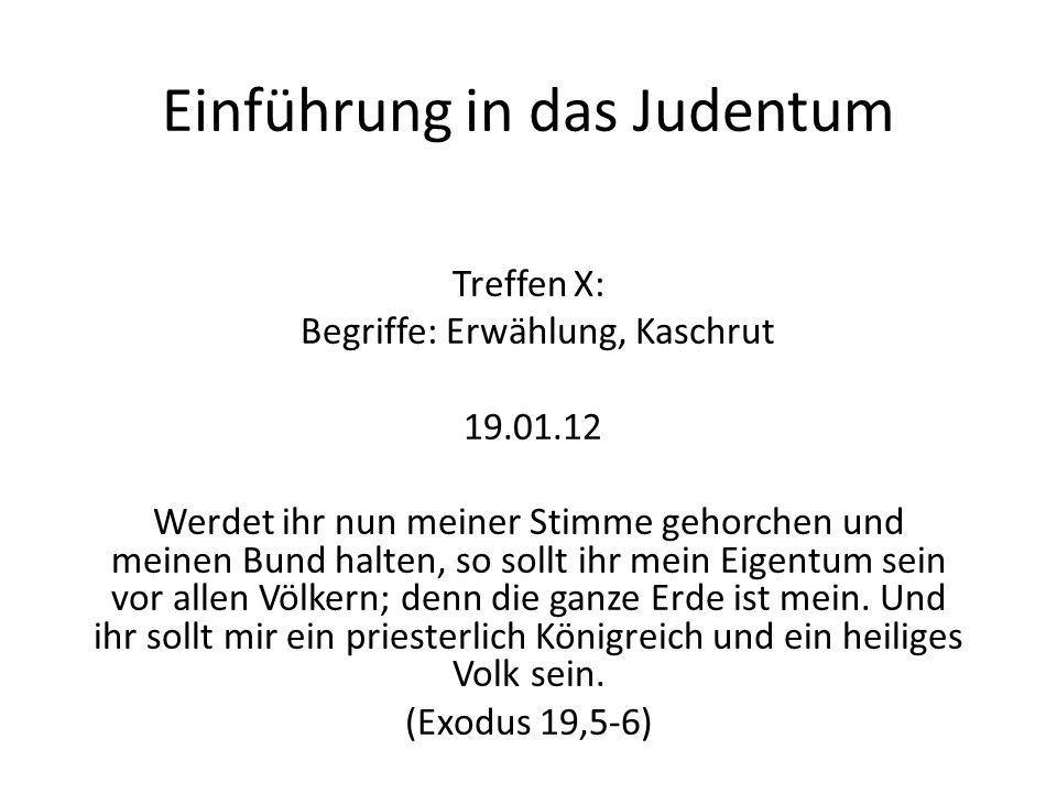 Einführung in das Judentum Treffen X: Begriffe: Erwählung, Kaschrut 19.01.12 Werdet ihr nun meiner Stimme gehorchen und meinen Bund halten, so sollt i
