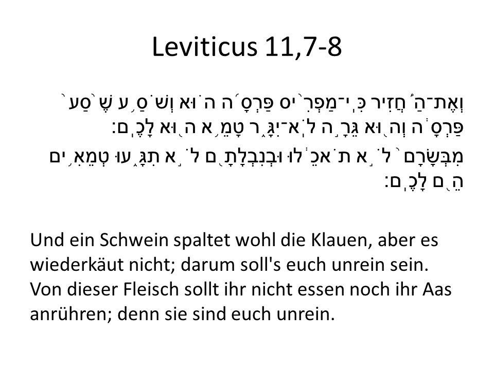 Leviticus 11,7-8 וְאֶת־הַ ֠ חֲזִיר כִּֽי־מַפְרִ ֨ יס פַּרְסָ ֜ ה ה ֗ וּא וְשֹׁסַ ֥ ע שֶׁ ֙ סַע ֙ פַּרְסָ ֔ ה וְה ֖ וּא גֵּרָ ֣ ה לֹֽא־יִגָּ ֑ ר טָמֵ ֥