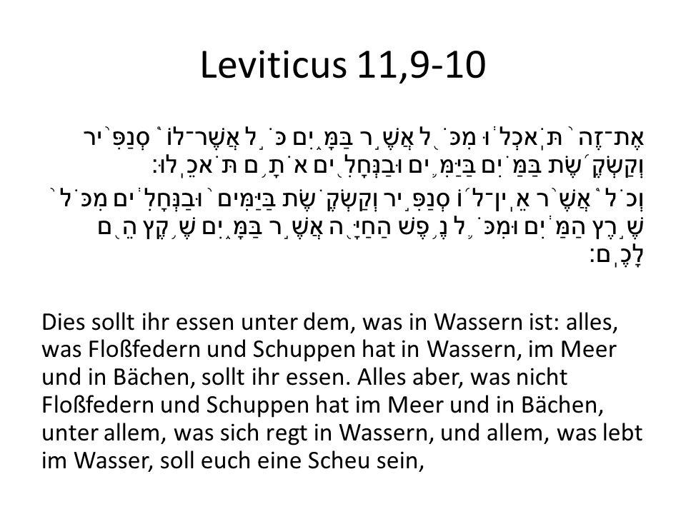 Leviticus 11,9-10 אֶת־זֶה ֙ תֹּֽאכְל ֔ וּ מִכֹּ ֖ ל אֲשֶׁ ֣ ר בַּמָּ ֑ יִם כֹּ ֣ ל אֲשֶׁר־לוֹ ֩ סְנַפִּ ֨ יר וְקַשְׂקֶ ֜ שֶׂת בַּמַּ ֗ יִם בַּיַּמִּ ֛