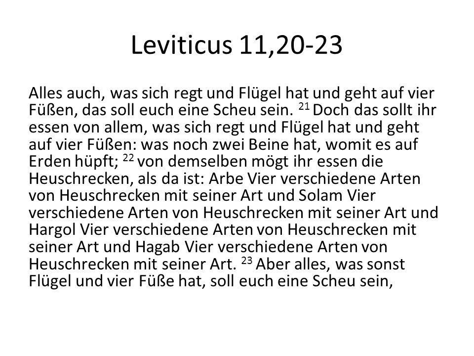 Leviticus 11,20-23 Alles auch, was sich regt und Flügel hat und geht auf vier Füßen, das soll euch eine Scheu sein. 21 Doch das sollt ihr essen von al