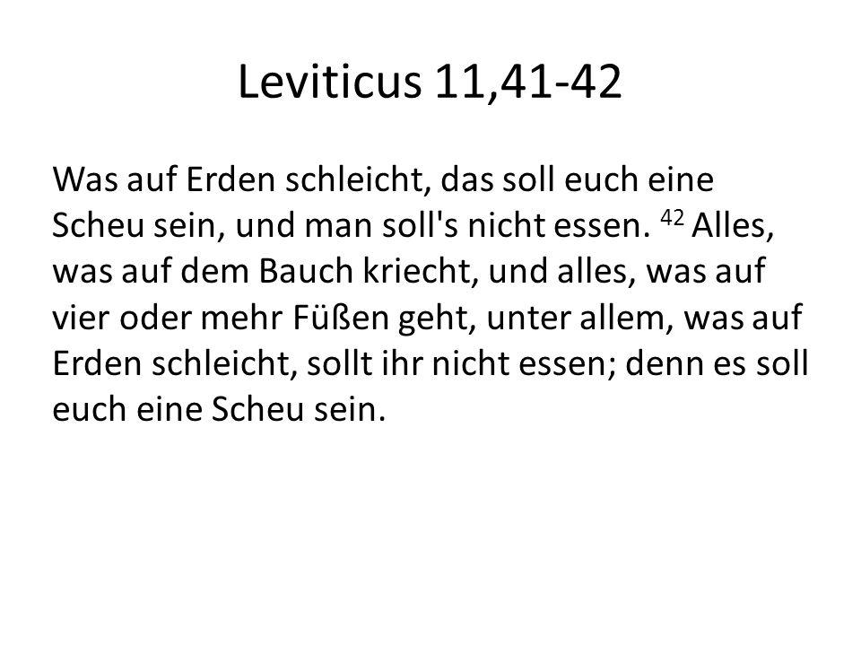 Leviticus 11,41-42 Was auf Erden schleicht, das soll euch eine Scheu sein, und man soll's nicht essen. 42 Alles, was auf dem Bauch kriecht, und alles,