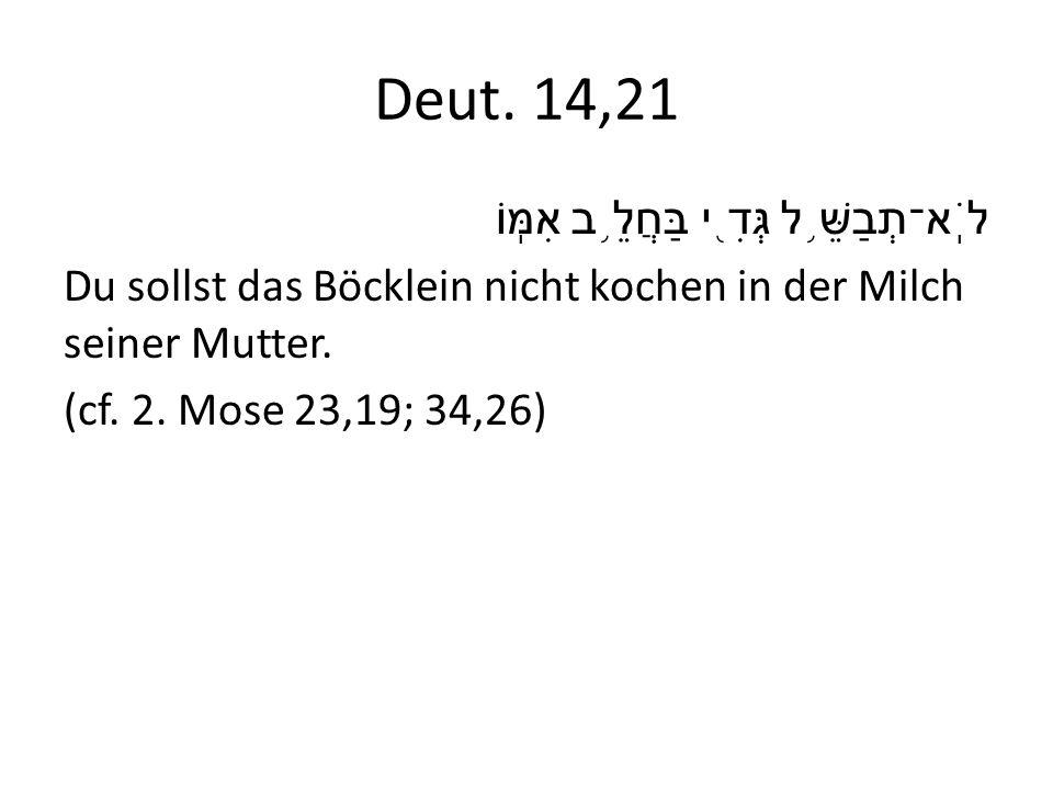 Deut. 14,21 לֹֽא־תְבַשֵּׁ ֥ ל גְּדִ ֖ י בַּחֲלֵ ֥ ב אִמּֽוֹ Du sollst das Böcklein nicht kochen in der Milch seiner Mutter. (cf. 2. Mose 23,19; 34,26)