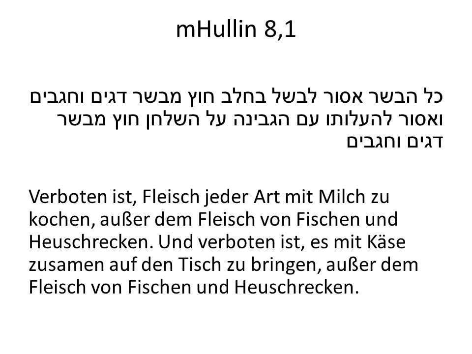 mHullin 8,1 כל הבשר אסור לבשל בחלב חוץ מבשר דגים וחגבים ואסור להעלותו עם הגבינה על השלחן חוץ מבשר דגים וחגבים Verboten ist, Fleisch jeder Art mit Milc