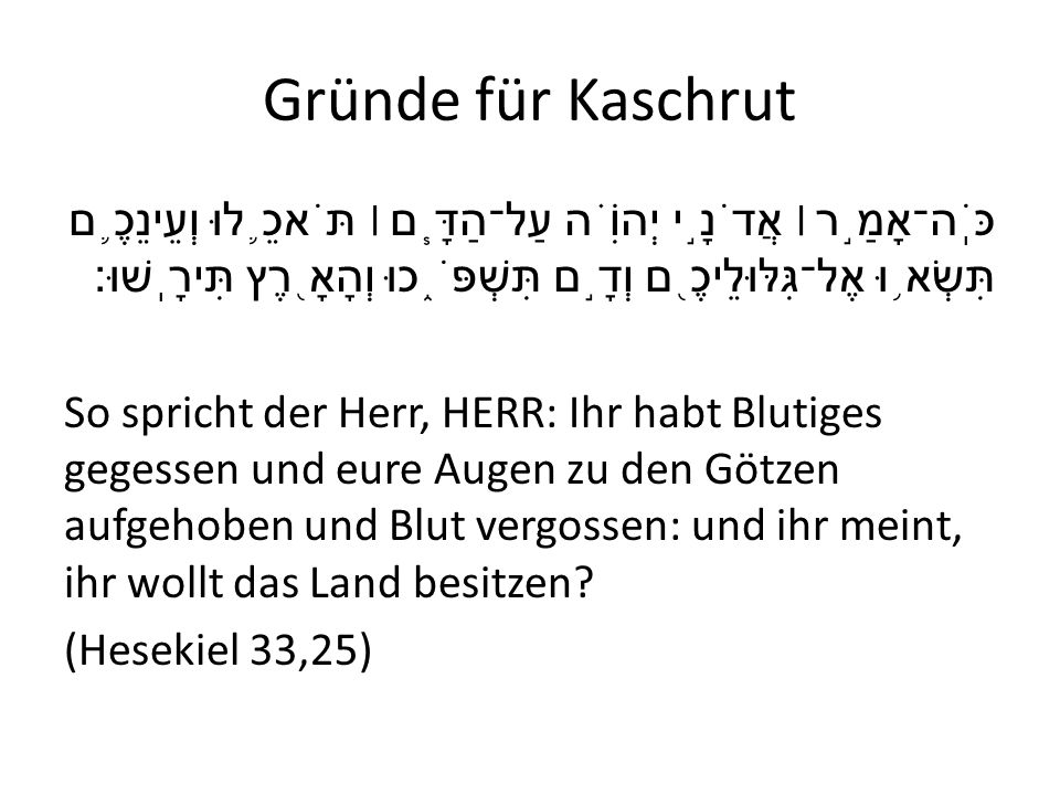 Gründe für Kaschrut כֹּֽה־אָמַ ֣ ר ׀ אֲדֹנָ ֣ י יְהוִֹ ֗ ה עַל־הַדָּ ֧ ם ׀ תֹּאכֵ ֛ לוּ וְעֵינֵכֶ ֛ ם תִּשְׂא ֥ וּ אֶל־גִּלּוּלֵיכֶ ֖ ם וְדָ ֣ ם תִּשׁ