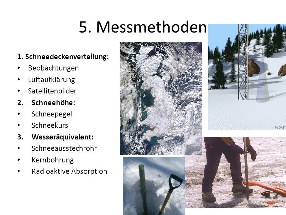 5. Messmethoden 1. Schneedeckenverteilung: Beobachtungen Luftaufklärung Satellitenbilder 2.Schneehöhe: Schneepegel Schneekurs 3.Wasseräquivalent: Schn