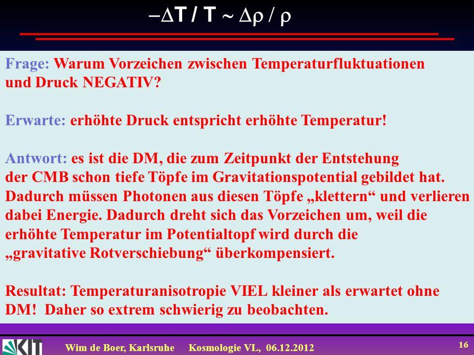 Wim de Boer, KarlsruheKosmologie VL, 06.12.2012 15 T / T Entwicklung der Dichtefluktuationen im Universum Man kann die Dichtefluktuationen im frühen Univ.