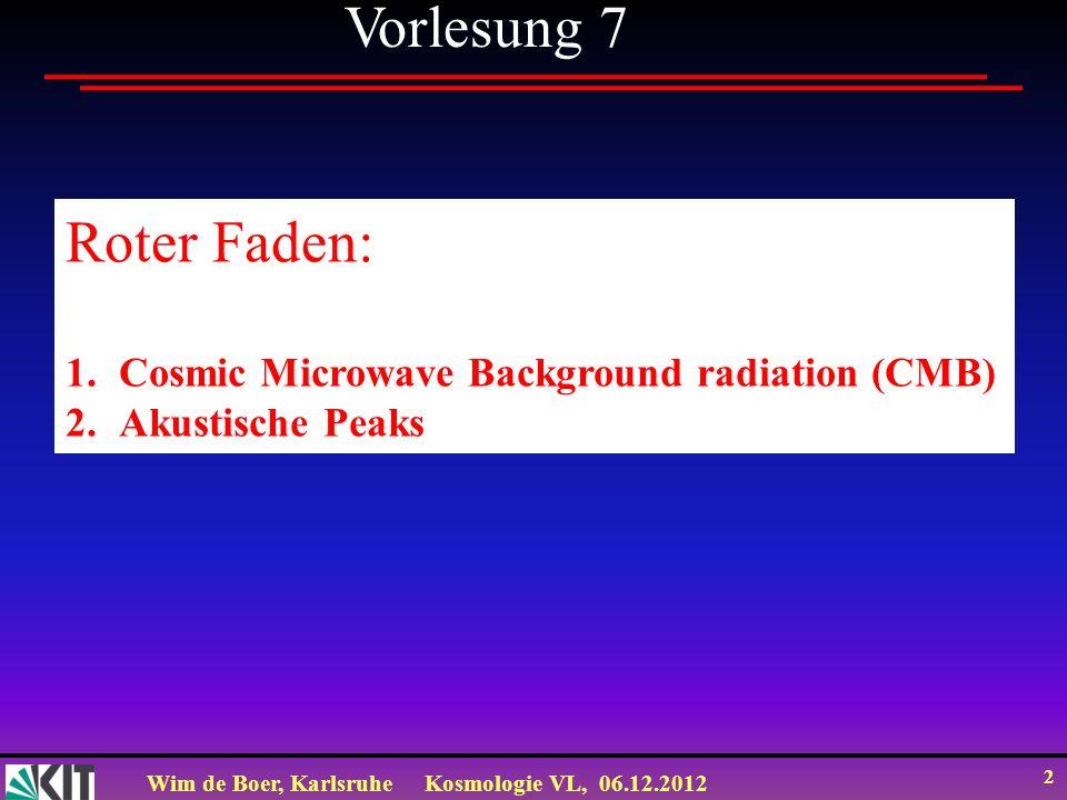 Wim de Boer, KarlsruheKosmologie VL, 06.12.2012 2 Vorlesung 7 Roter Faden: 1.Cosmic Microwave Background radiation (CMB) 2.Akustische Peaks