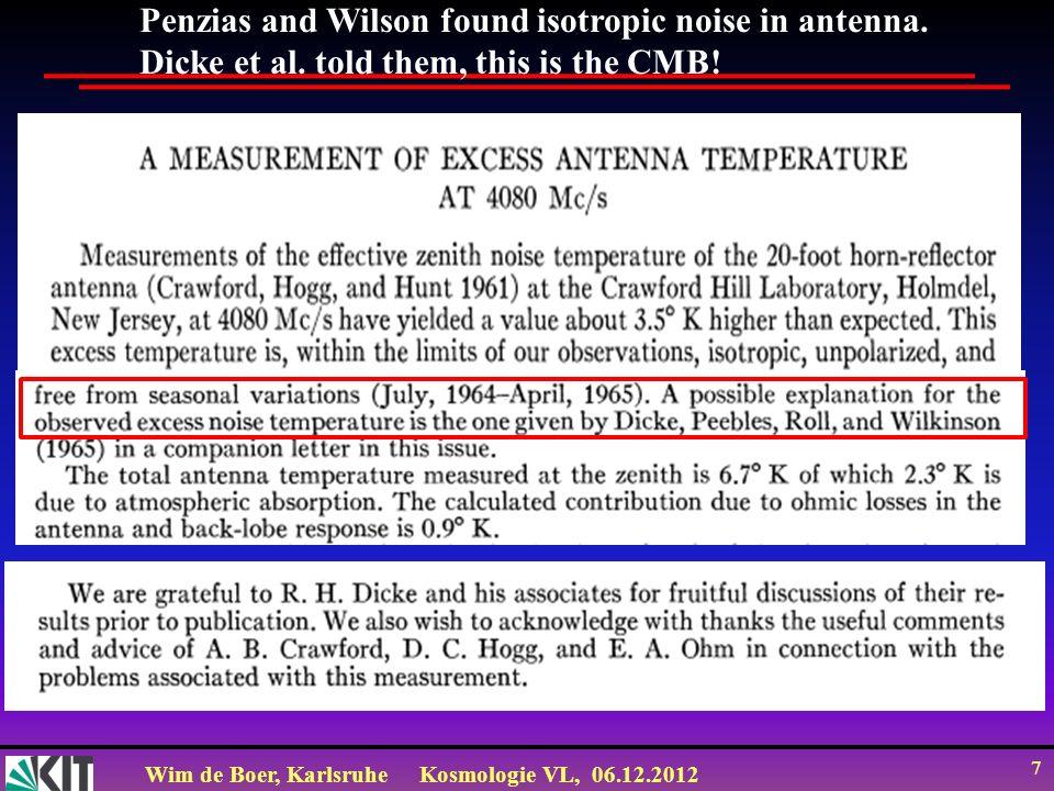 Wim de Boer, KarlsruheKosmologie VL, 06.12.2012 7 Penzias and Wilson found isotropic noise in antenna.