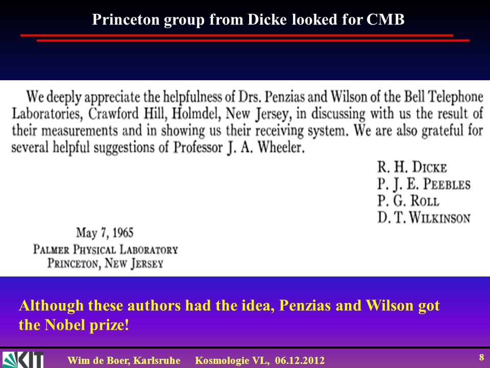 Wim de Boer, KarlsruheKosmologie VL, 06.12.2012 8 Princeton group from Dicke looked for CMB Although these authors had the idea, Penzias and Wilson got the Nobel prize!