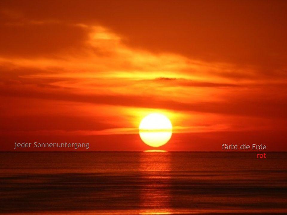 jeder Sonnenuntergang färbt die Erde rot