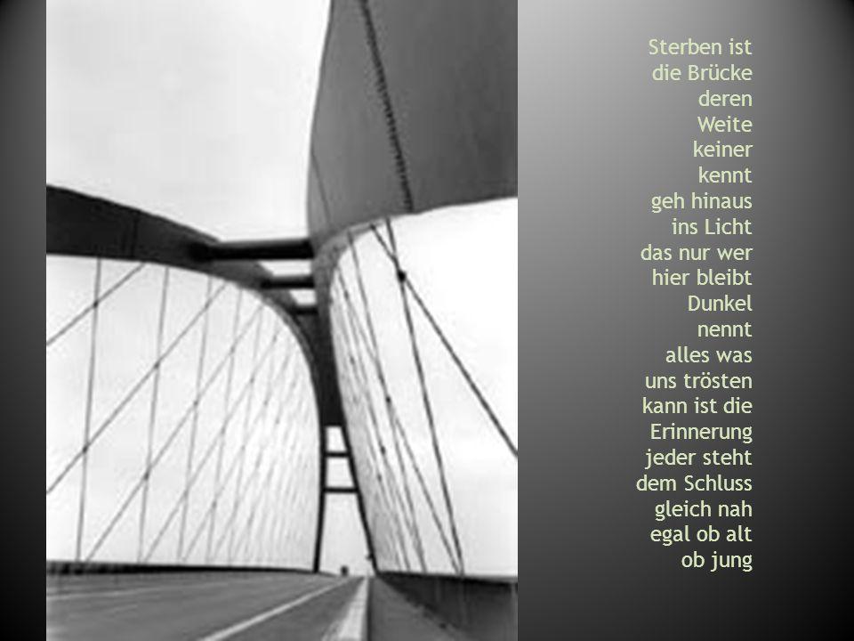 Sterben ist die Brücke deren Weite keiner kennt geh hinaus ins Licht das nur wer hier bleibt Dunkel nennt alles was uns trösten kann ist die Erinnerun
