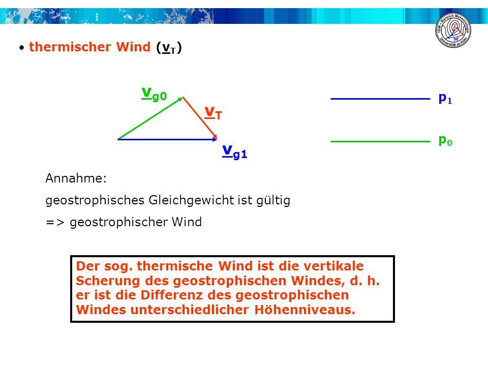 thermischer Wind (v T ) Der sog. thermische Wind ist die vertikale Scherung des geostrophischen Windes, d. h. er ist die Differenz des geostrophischen
