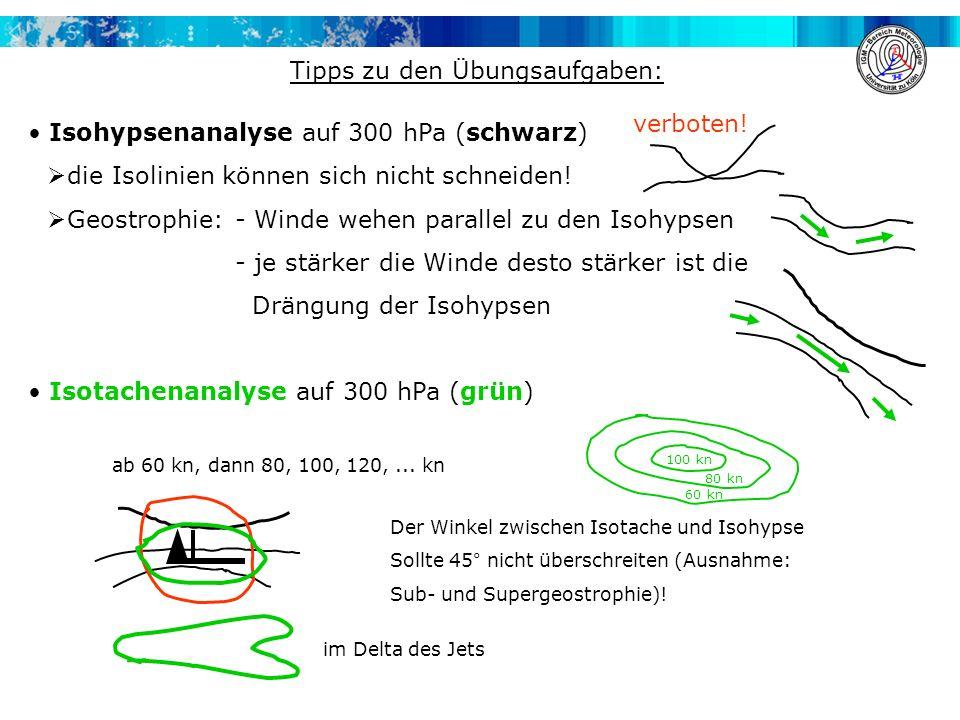 Tipps zu den Übungsaufgaben: Isohypsenanalyse auf 300 hPa (schwarz) die Isolinien können sich nicht schneiden! Geostrophie:- Winde wehen parallel zu d