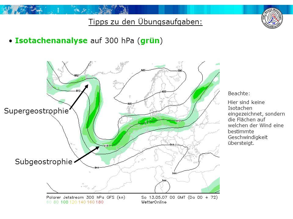 Tipps zu den Übungsaufgaben: Isotachenanalyse auf 300 hPa (grün) Supergeostrophie Subgeostrophie Beachte: Hier sind keine Isotachen eingezeichnet, son