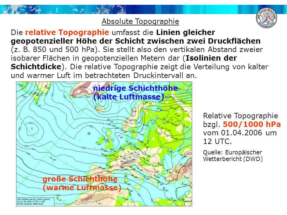 Absolute Topographie Die relative Topographie umfasst die Linien gleicher geopotenzieller Höhe der Schicht zwischen zwei Druckflächen (z. B. 850 und 5