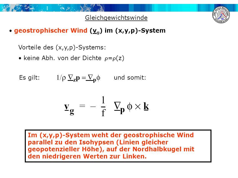 Gleichgewichtswinde geostrophischer Wind (v g ) im (x,y,p)-System Im (x,y,p)-System weht der geostrophische Wind parallel zu den Isohypsen (Linien gle