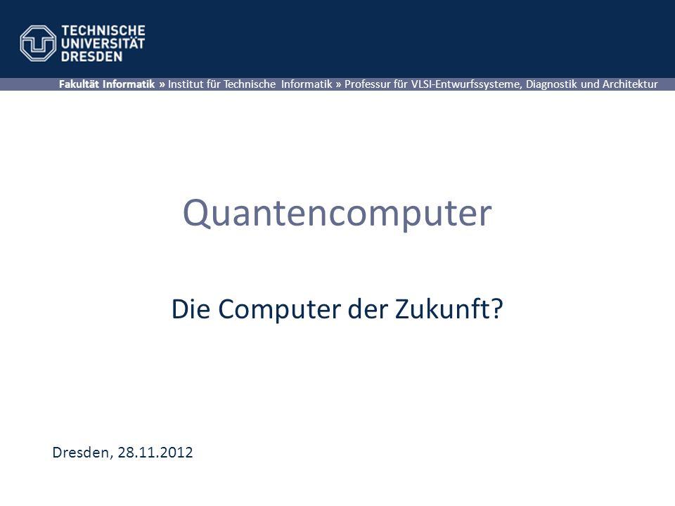 Quantencomputer Die Computer der Zukunft? Fakultät Informatik » Institut für Technische Informatik » Professur für VLSI-Entwurfssysteme, Diagnostik un