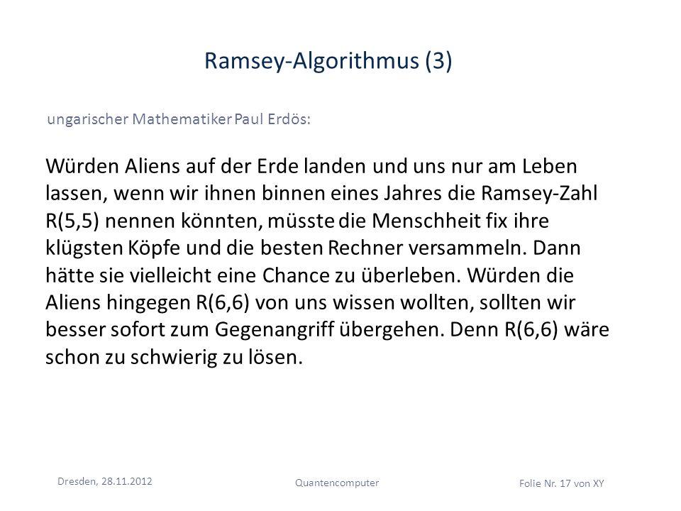 Dresden, 28.11.2012 Quantencomputer Folie Nr. 17 von XY Ramsey-Algorithmus (3) ungarischer Mathematiker Paul Erdös: Würden Aliens auf der Erde landen
