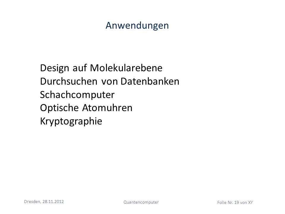 Dresden, 28.11.2012 Quantencomputer Folie Nr. 19 von XY Anwendungen Design auf Molekularebene Durchsuchen von Datenbanken Schachcomputer Optische Atom