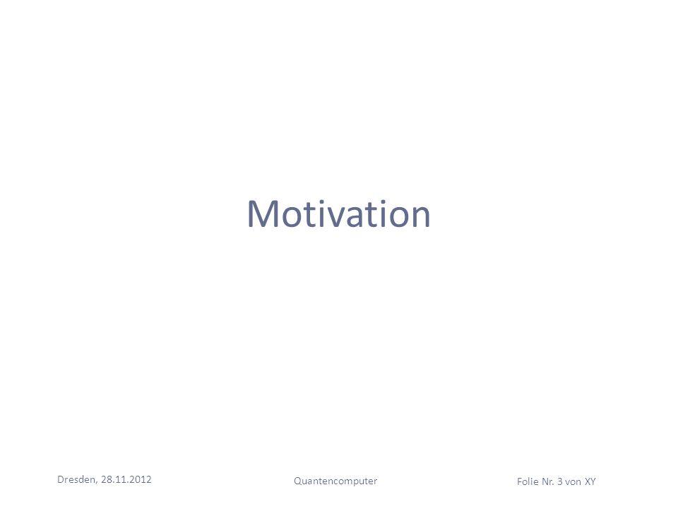 Dresden, 28.11.2012 Quantencomputer Folie Nr. 3 von XY Motivation