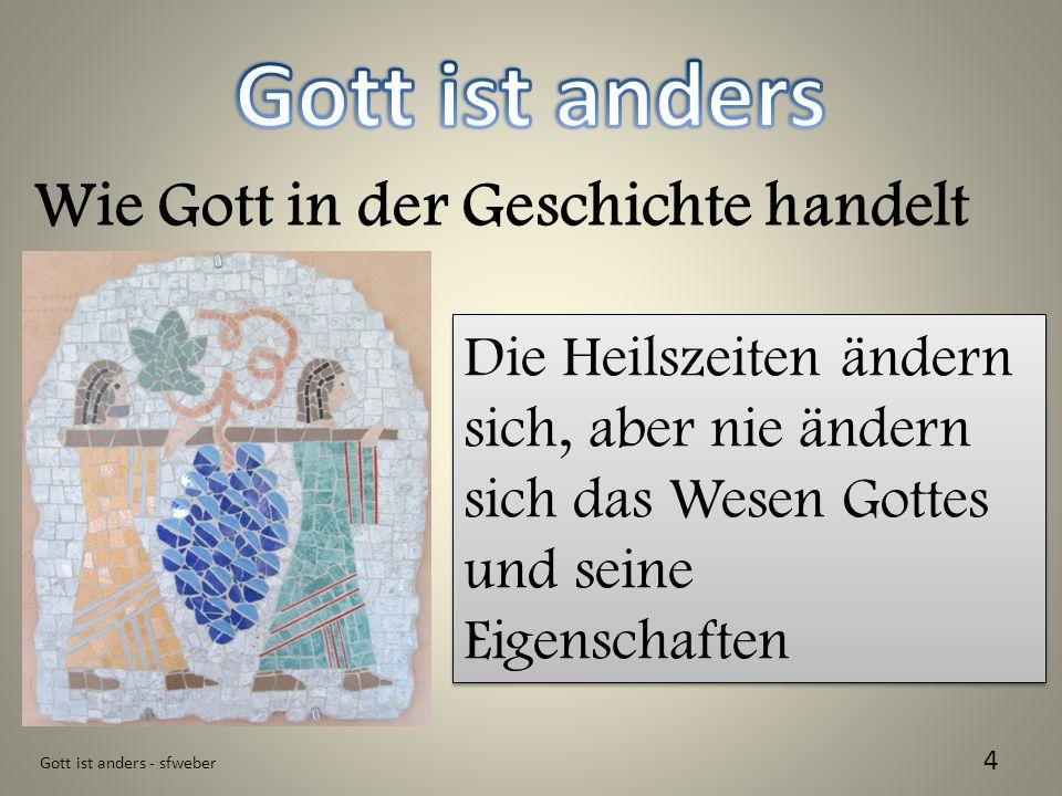 Gott ist anders - sfweber 4 Wie Gott in der Geschichte handelt Die Heilszeiten ändern sich, aber nie ändern sich das Wesen Gottes und seine Eigenschaf