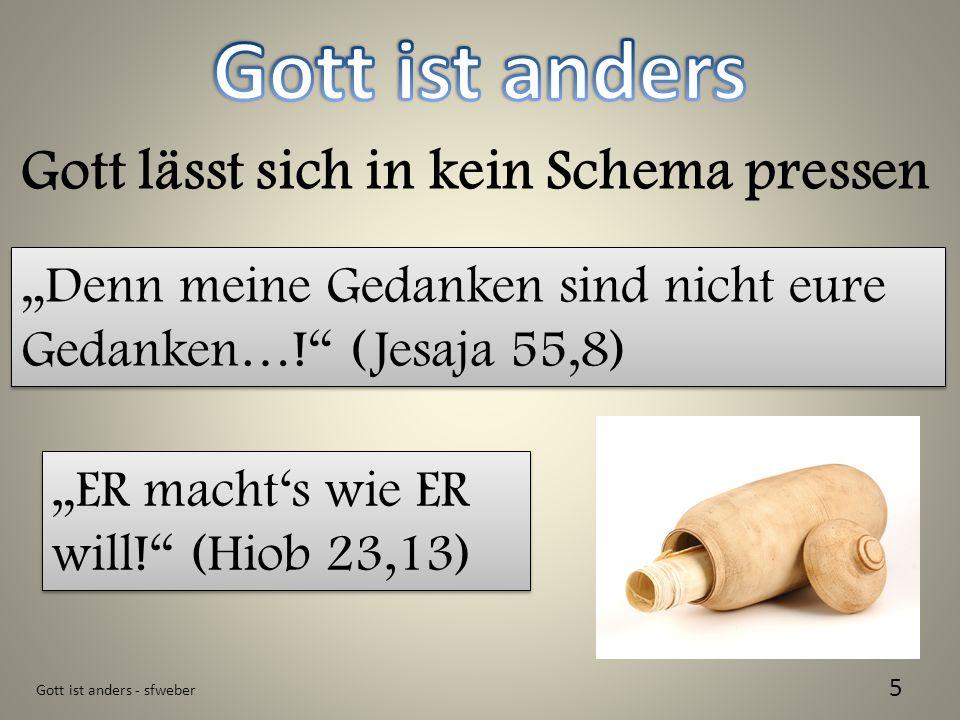 Gott ist anders - sfweber 5 Gott lässt sich in kein Schema pressen Denn meine Gedanken sind nicht eure Gedanken…! (Jesaja 55,8) ER machts wie ER will!