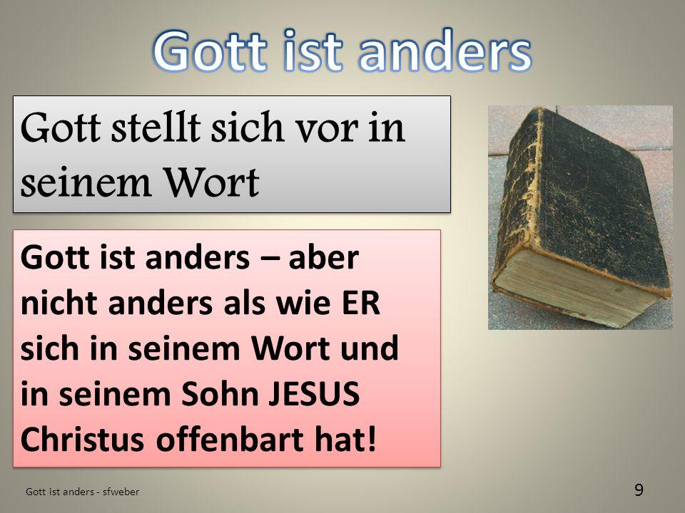 Gott ist anders - sfweber 9 Gott stellt sich vor in seinem Wort Gott ist anders – aber nicht anders als wie ER sich in seinem Wort und in seinem Sohn