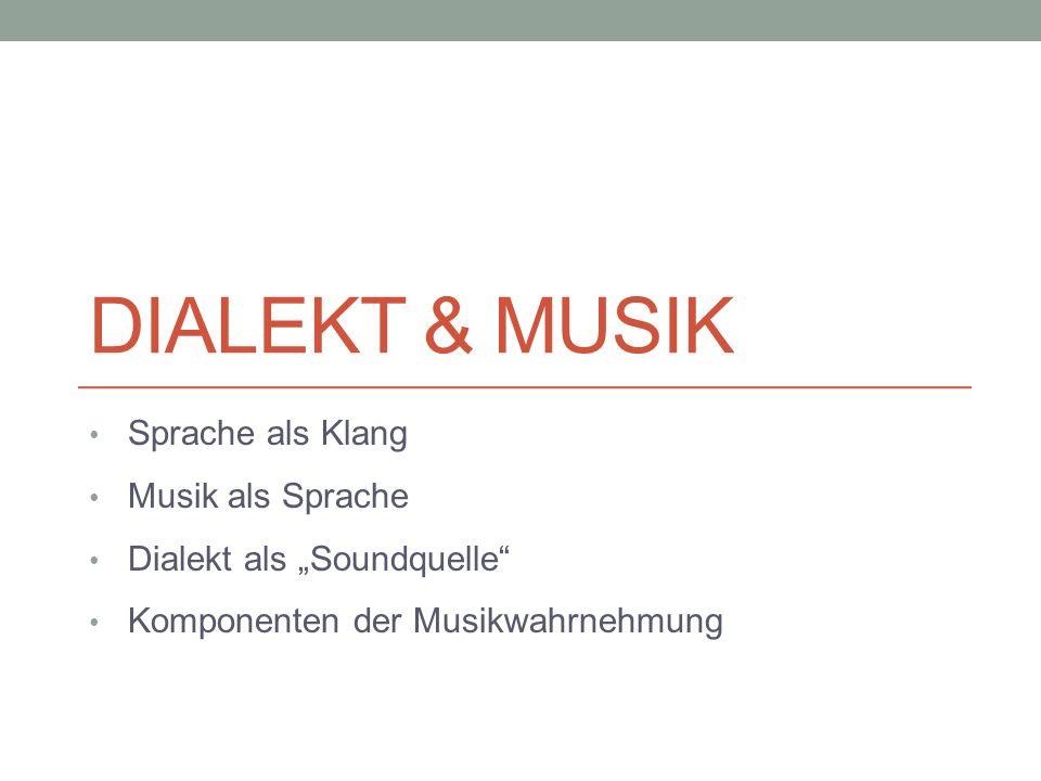 DIALEKT & MUSIK Sprache als Klang Musik als Sprache Dialekt als Soundquelle Komponenten der Musikwahrnehmung
