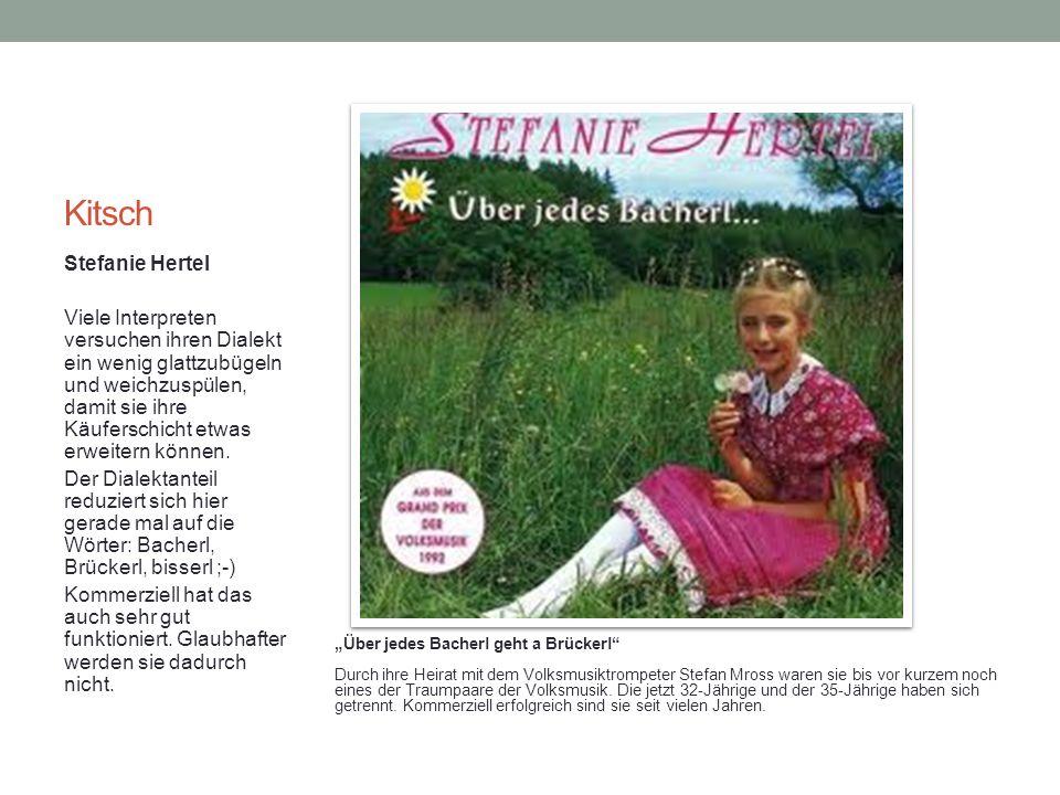 Kitsch Stefanie Hertel Viele Interpreten versuchen ihren Dialekt ein wenig glattzubügeln und weichzuspülen, damit sie ihre Käuferschicht etwas erweitern können.