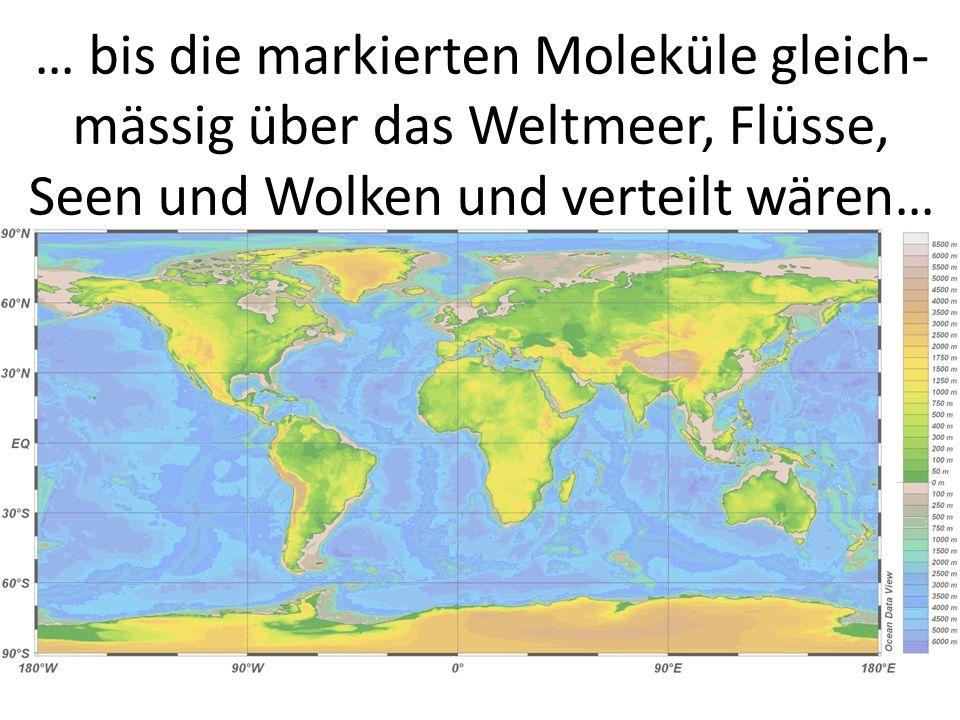… bis die markierten Moleküle gleich- mässig über das Weltmeer, Flüsse, Seen und Wolken und verteilt wären…