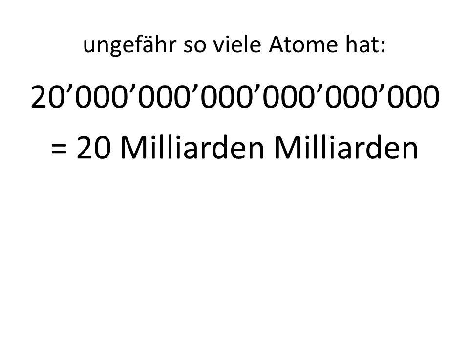 ungefähr so viele Atome hat: 20000000000000000000 = 20 Milliarden Milliarden
