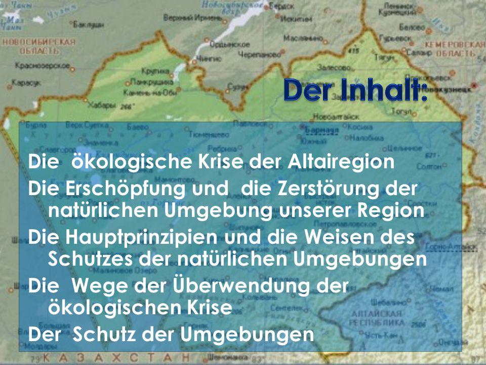 Die ökologische Krise der Altairegion Die Erschöpfung und die Zerstörung der natürlichen Umgebung unserer Region Die Hauptprinzipien und die Weisen des Schutzes der natürlichen Umgebungen Die Wege der Überwendung der ökologischen Krise Der Schutz der Umgebungen