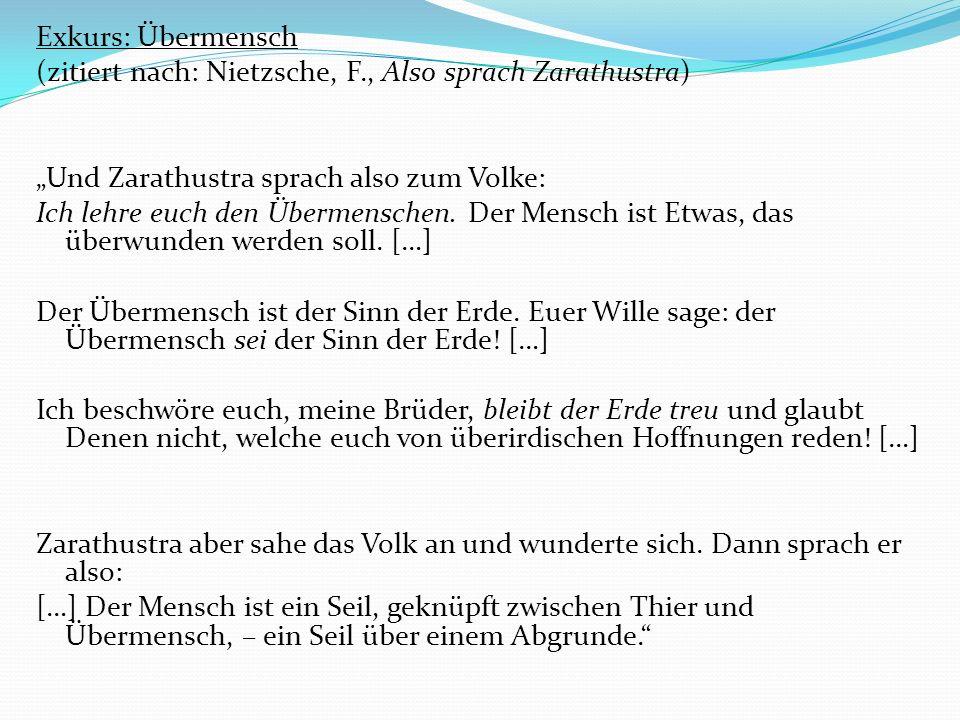 Exkurs: Übermensch (zitiert nach: Nietzsche, F., Also sprach Zarathustra) Und Zarathustra sprach also zum Volke: Ich lehre euch den Übermenschen.