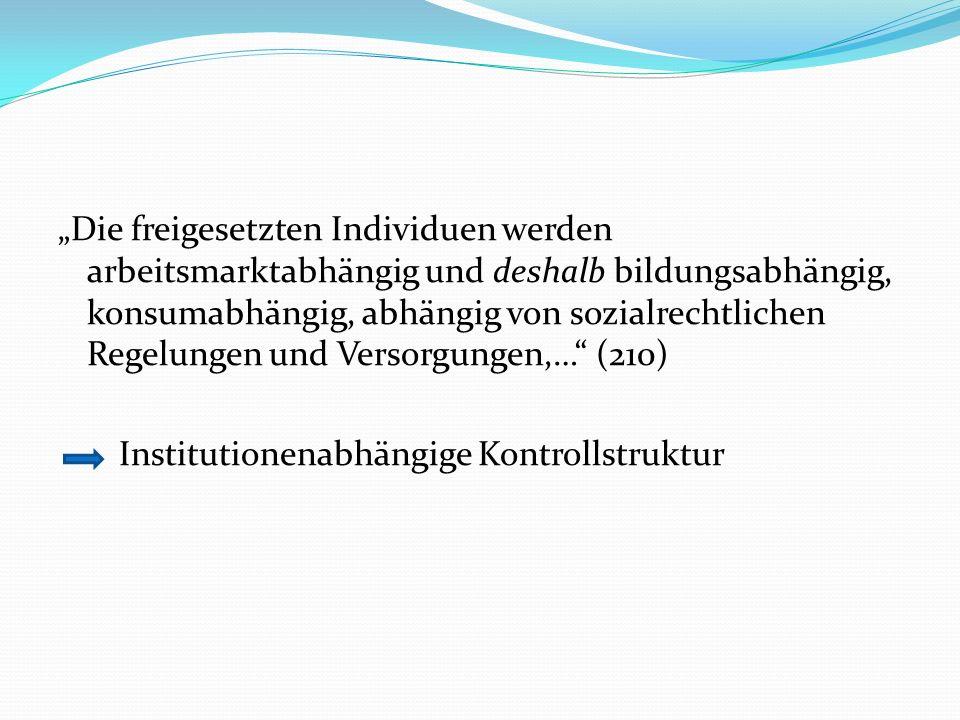 Die freigesetzten Individuen werden arbeitsmarktabhängig und deshalb bildungsabhängig, konsumabhängig, abhängig von sozialrechtlichen Regelungen und Versorgungen,… (210) Institutionenabhängige Kontrollstruktur
