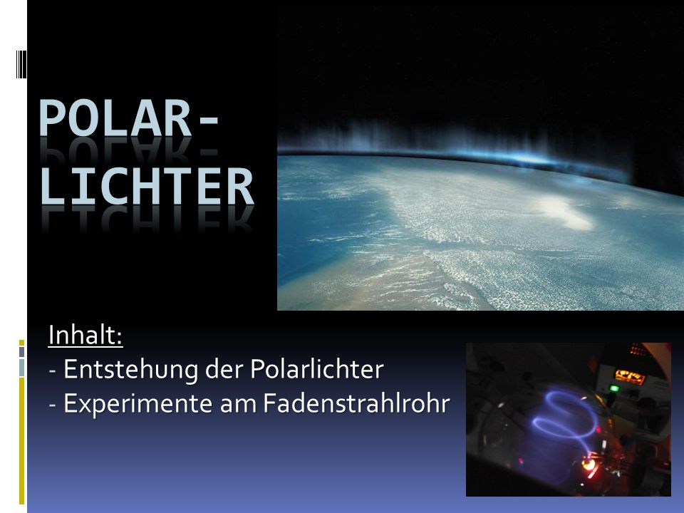 Inhalt: - Entstehung der Polarlichter - Experimente am Fadenstrahlrohr
