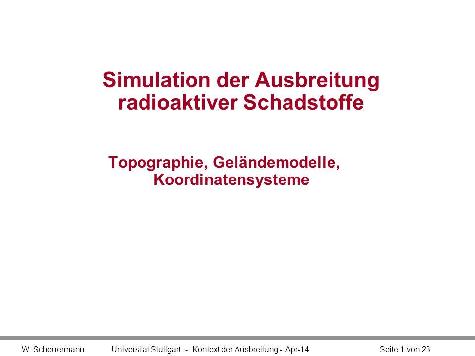 W. Scheuermann Universität Stuttgart - Kontext der Ausbreitung - Apr-14Seite 1 von 23 Simulation der Ausbreitung radioaktiver Schadstoffe Topographie,