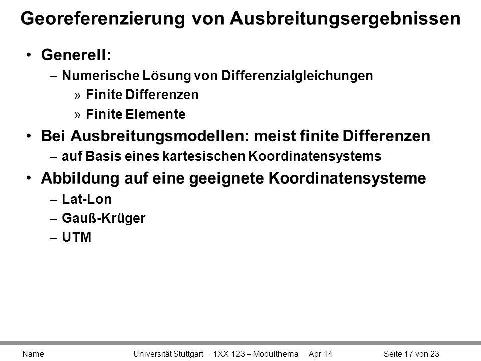 Georeferenzierung von Ausbreitungsergebnissen Generell: –Numerische Lösung von Differenzialgleichungen »Finite Differenzen »Finite Elemente Bei Ausbreitungsmodellen: meist finite Differenzen –auf Basis eines kartesischen Koordinatensystems Abbildung auf eine geeignete Koordinatensysteme –Lat-Lon –Gauß-Krüger –UTM Name Universität Stuttgart - 1XX-123 – Modulthema - Apr-14Seite 17 von 23